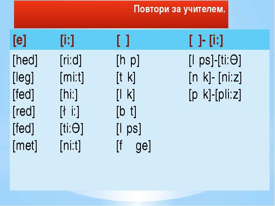 Повтори за учителем. [e] [i:] [ι] [ι]-[i:] [hed] [leg] [fed] [red] [fed] [met...