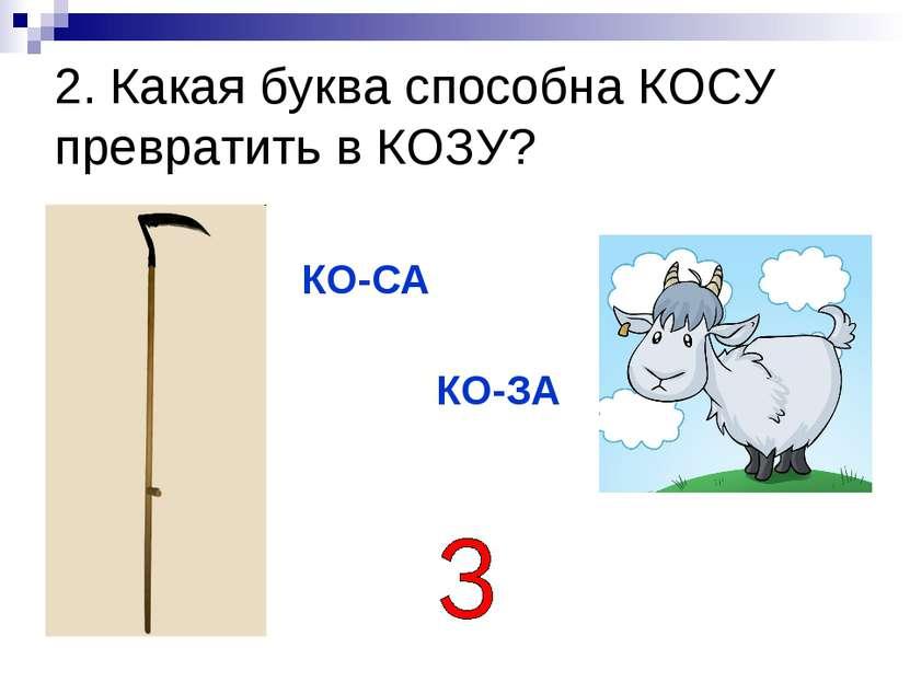 2. Какая буква способна КОСУ превратить в КОЗУ? КО-СА КО-ЗА