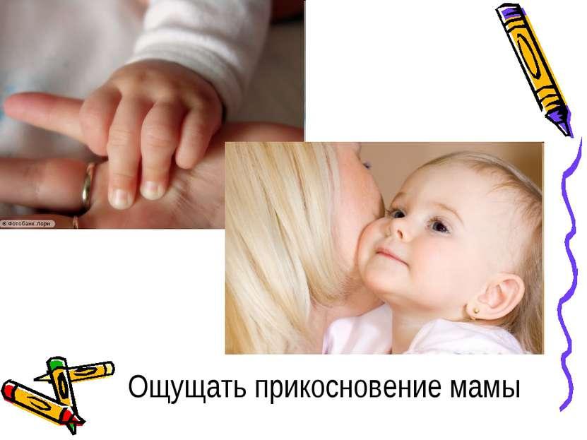 Ощущать прикосновение мамы