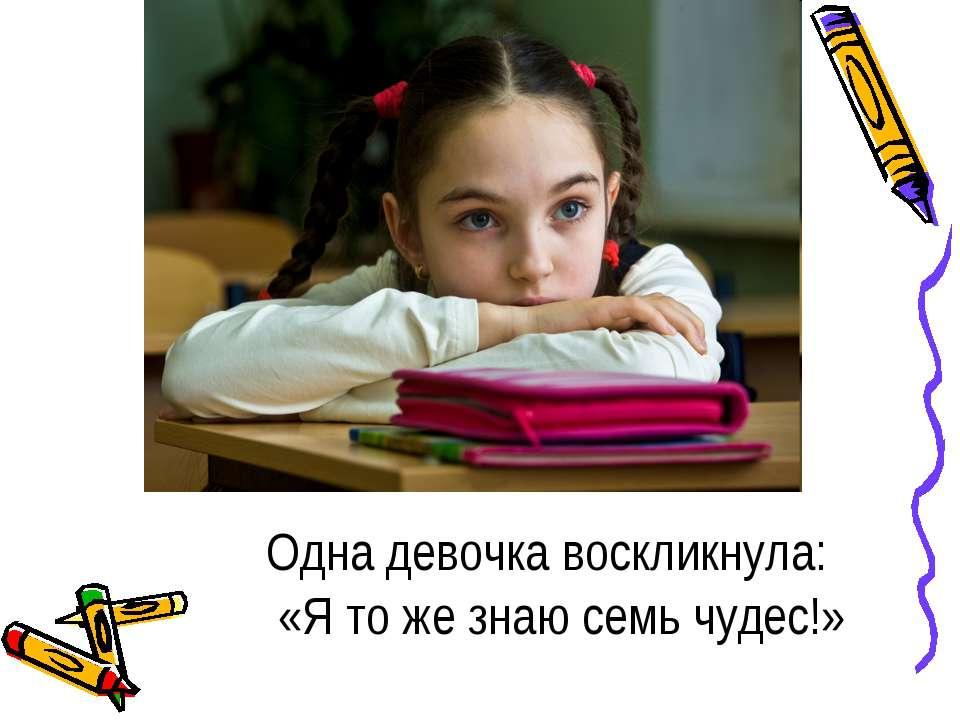 Одна девочка воскликнула: «Я то же знаю семь чудес!»