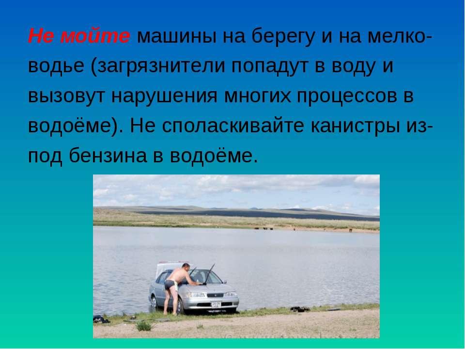 Не мойте машины на берегу и на мелко- водье (загрязнители попадут в воду и вы...