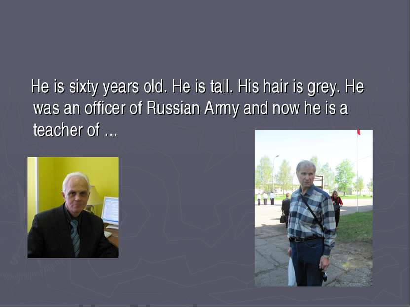 He is sixty years old. He is tall. His hair is grey. He was an officer of Rus...