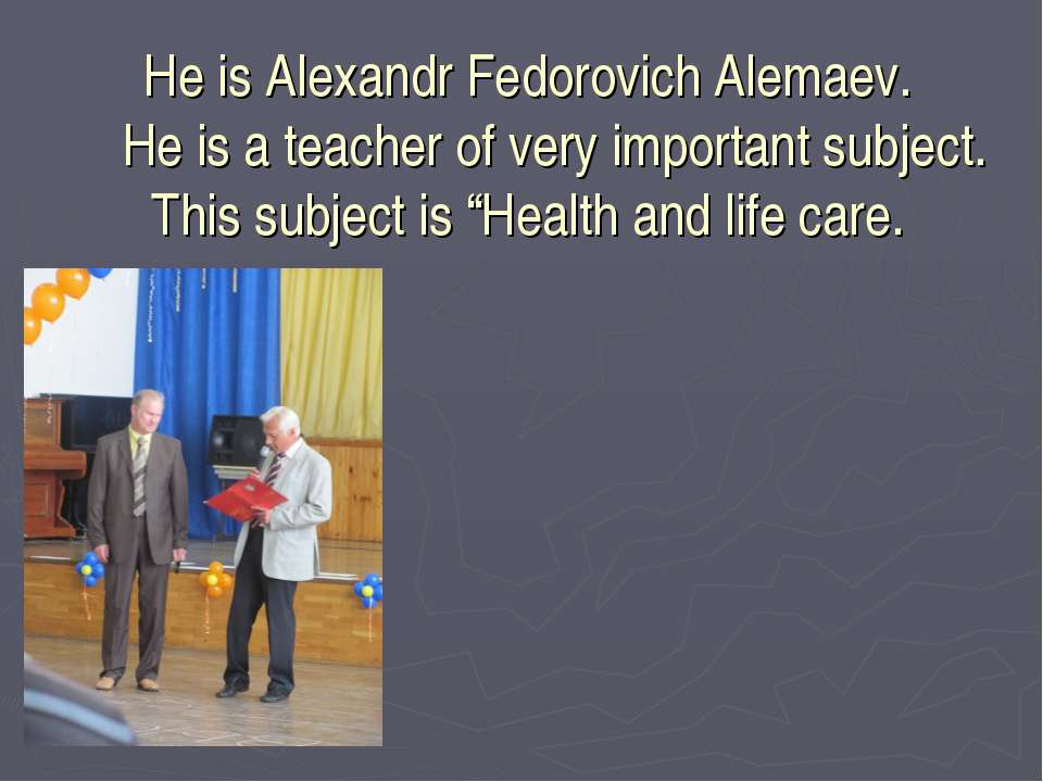 He is Alexandr Fedorovich Alemaev. He is a teacher of very important subject....
