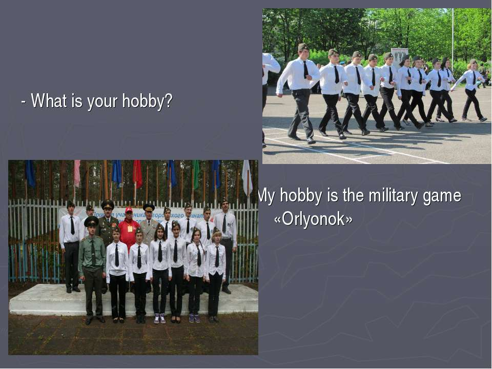 - What is your hobby? My hobby is the military game «Orlyonok»