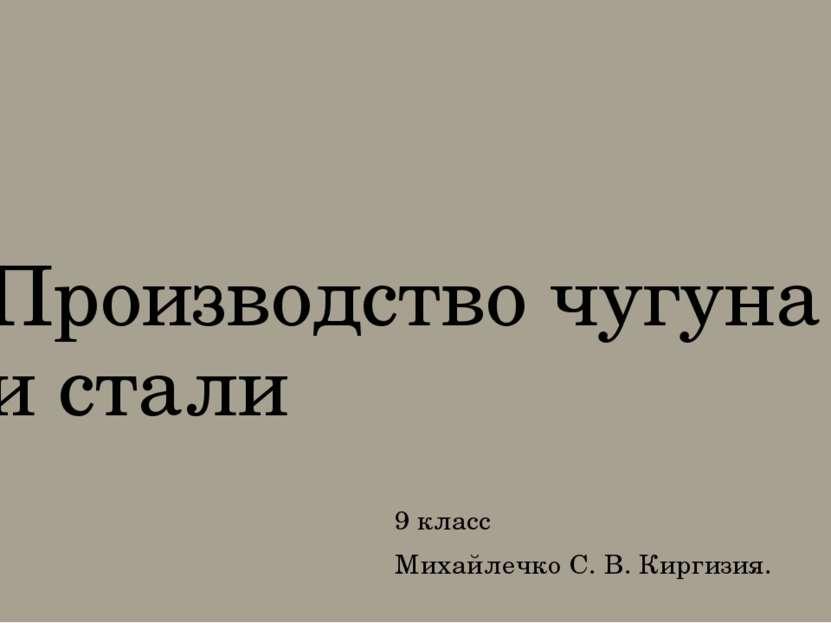 Производство чугуна и стали 9 класс Михайлечко С. В. Киргизия.