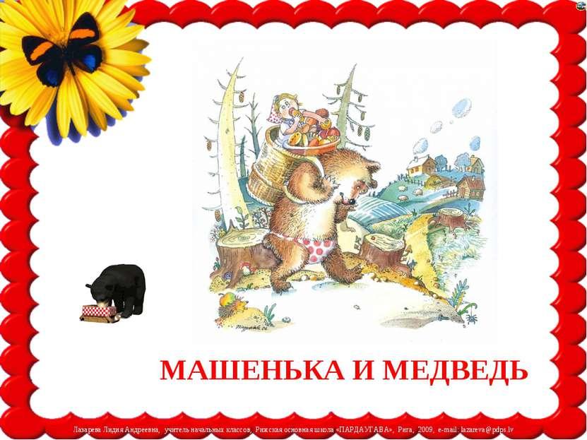 МАШЕНЬКА И МЕДВЕДЬ Лазарева Лидия Андреевна, учитель начальных классов, Рижск...