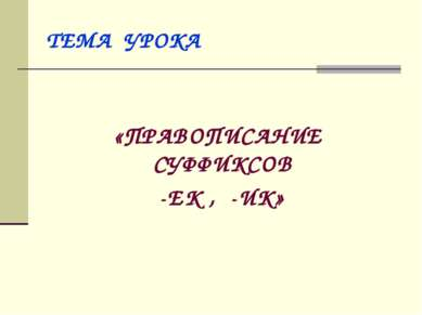 ТЕМА УРОКА «ПРАВОПИСАНИЕ СУФФИКСОВ -ЕК , -ИК»