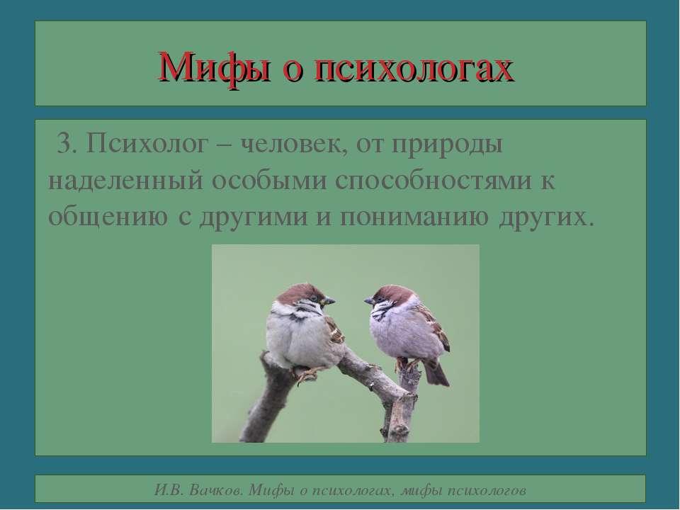 Мифы о психологах 3. Психолог – человек, от природы наделенный особыми способ...