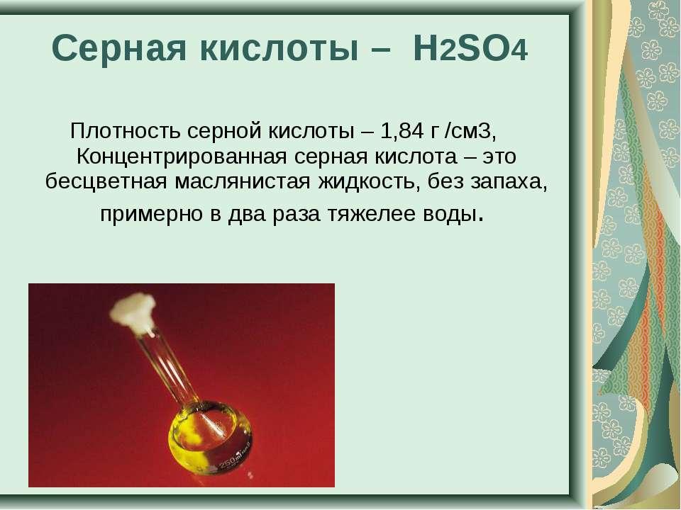 Серная кислоты – H2SO4 Плотность серной кислоты – 1,84 г /см3, Концентрирован...