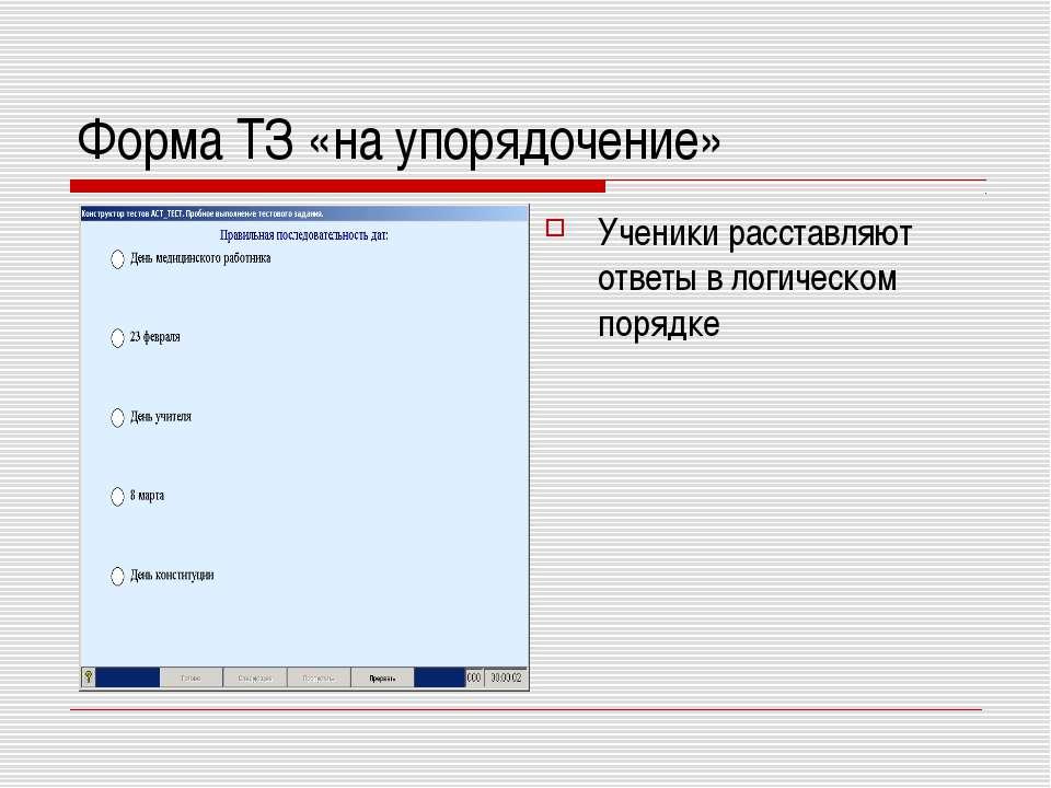 Форма ТЗ «на упорядочение» Ученики расставляют ответы в логическом порядке