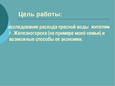 Цель работы: исследование расхода пресной воды жителям г. Железногорска (на п...