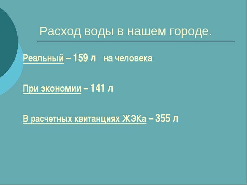 Расход воды в нашем городе. Реальный – 159 л на человека При экономии – 141 л...