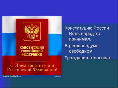 Конституцию России Ведь народ-то принимал, В референдуме свободном Гражданин ...