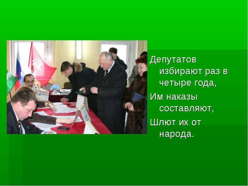 Депутатов избирают раз в четыре года, Им наказы составляют, Шлют их от народа.