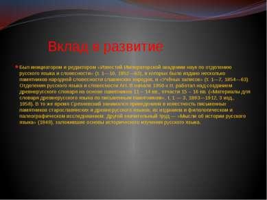 Вклад в развитие Был инициатором и редактором «Известий Императорской академи...
