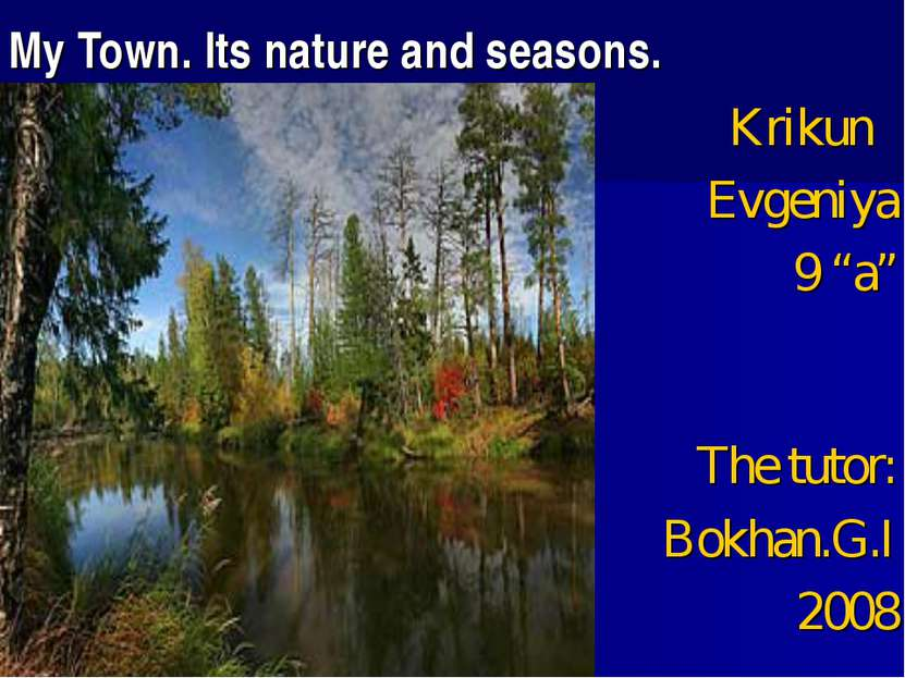 "My Town. Its nature and seasons. Krikun Evgeniya 9 ""a"" The tutor: Bokhan.G.I ..."
