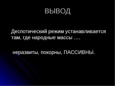 ВЫВОД Деспотический режим устанавливается там, где народные массы …. неразвит...