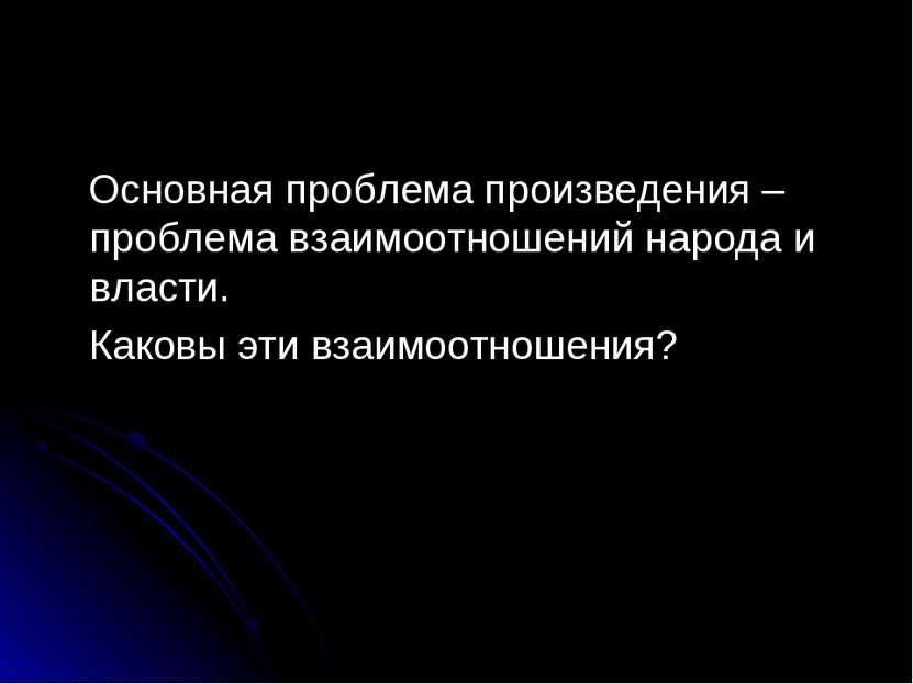 Основная проблема произведения – проблема взаимоотношений народа и власти. Ка...