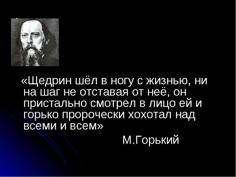 «Щедрин шёл в ногу с жизнью, ни на шаг не отставая от неё, он пристально смот...