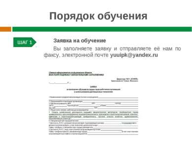 Порядок обучения ШАГ 1 Заявка на обучение Вы заполняете заявку и отправляете ...