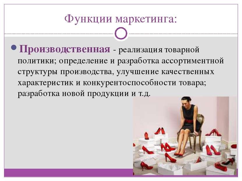 Функции маркетинга: Производственная - реализация товарной политики; определе...