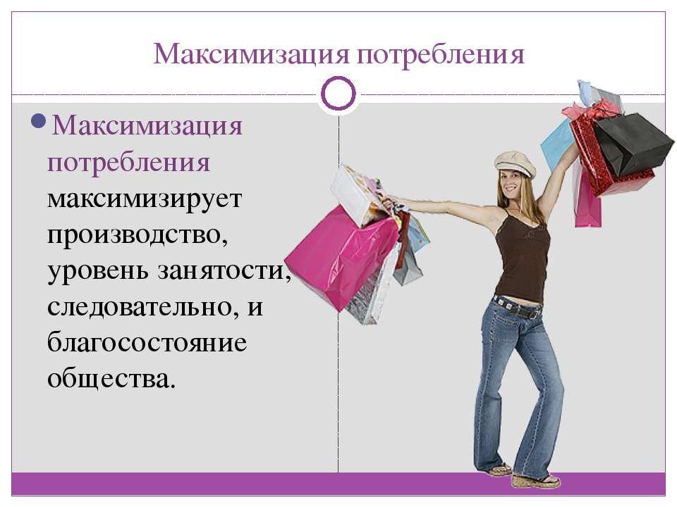 Максимизация потребления Максимизация потребления максимизирует производство,...