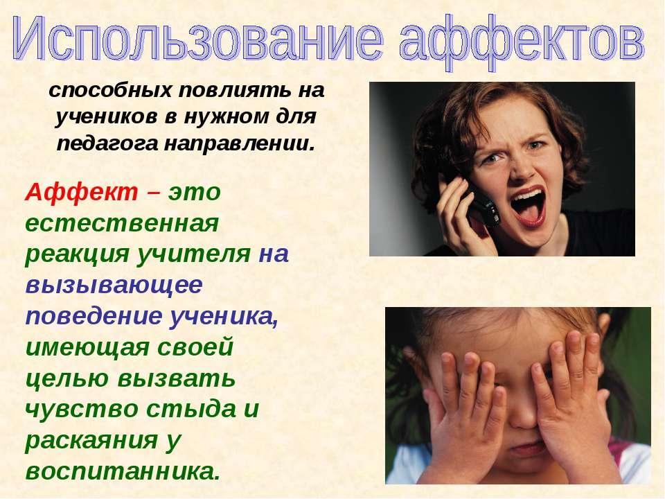 Аффект – это естественная реакция учителя на вызывающее поведение ученика, им...