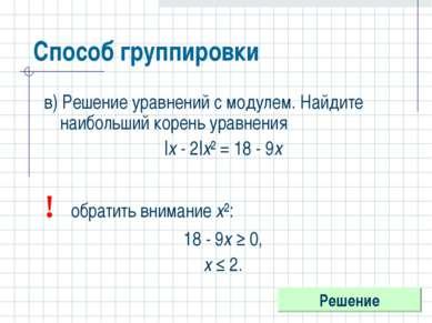 Способ группировки в) Решение уравнений с модулем. Найдите наибольший корень ...