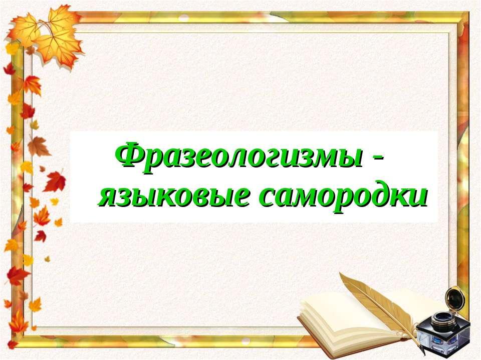 Фразеологизмы - языковые самородки