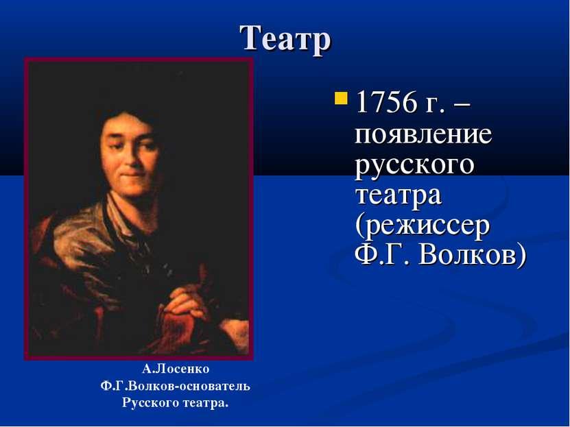 Театр 1756 г. – появление русского театра (режиссер Ф.Г. Волков) А.Лосенко Ф....