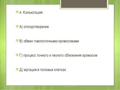 4. Конъюгация: А) оплодотворение В) обмен гомологичными хромосомами Г) процес...