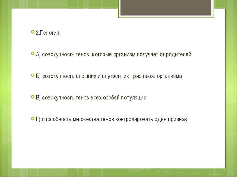 2.Генотип: А) совокупность генов, которые организм получает от родителей Б) с...