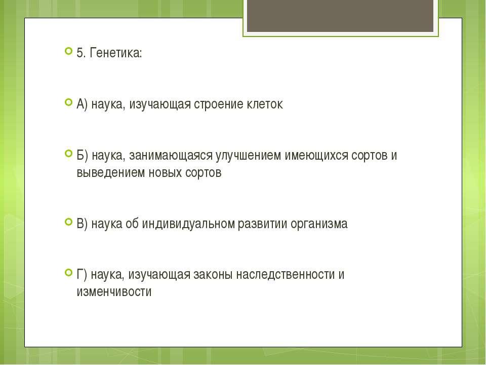 5. Генетика: А) наука, изучающая строение клеток Б) наука, занимающаяся улучш...