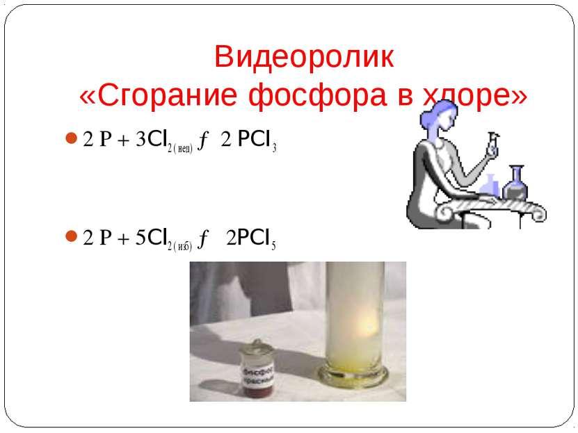 Видеоролик «Сгорание фосфора в хлоре» 2 Р + 3Cl2 ( нед) →2 PCI3 2 Р + 5Cl2 ( ...