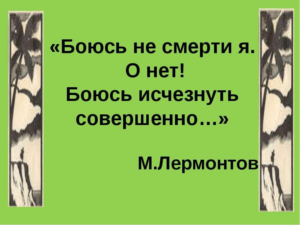 «Боюсь не смерти я. О нет! Боюсь исчезнуть совершенно…» М.Лермонтов