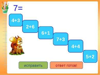 7= 4+3 5+2 6+1 2+6 7+3 4+4 исправить ответ готов!