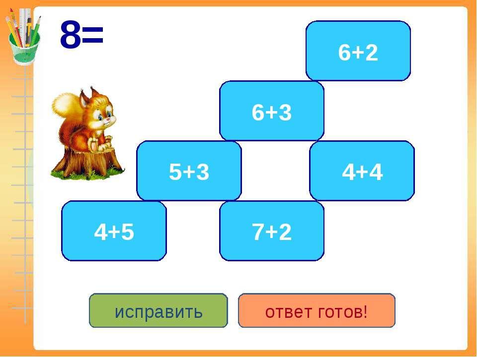 8= 4+4 5+3 6+2 6+3 7+2 4+5 исправить ответ готов!