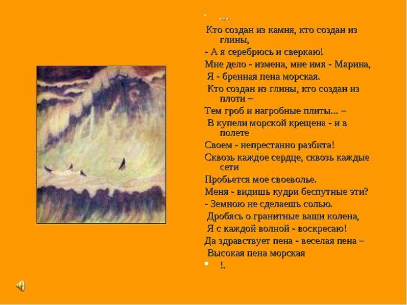 * * * Кто создан из камня, кто создан из глины, - А я серебрюсь и сверкаю! Мн...