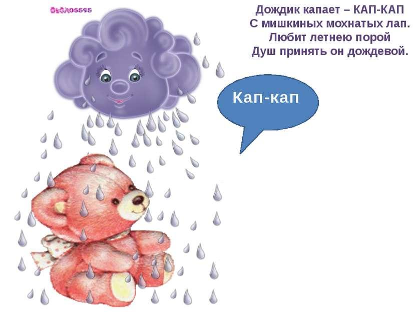 Дождик капает – КАП-КАП С мишкиных мохнатых лап. Любит летнею порой Душ приня...