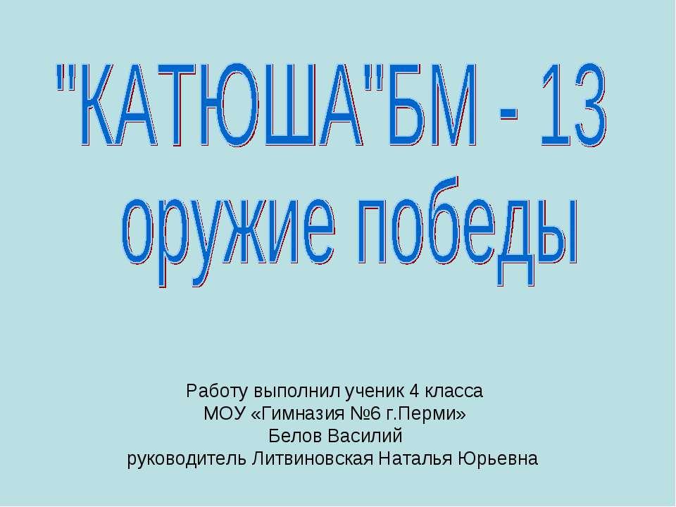 Работу выполнил ученик 4 класса МОУ «Гимназия №6 г.Перми» Белов Василий руков...