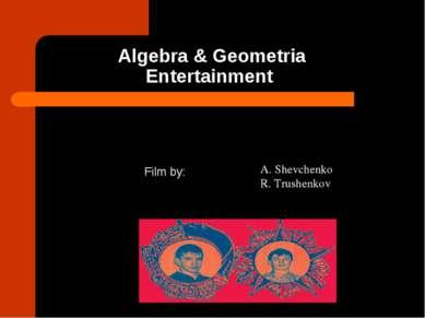 Algebra & Geometria Entertainment Film by: A. Shevchenko R. Trushenkov
