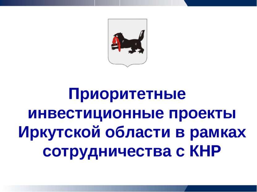 Приоритетные инвестиционные проекты Иркутской области в рамках сотрудничества...