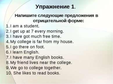Упражнение 1. Напишите следующие предложения в отрицательной форме: I am a st...
