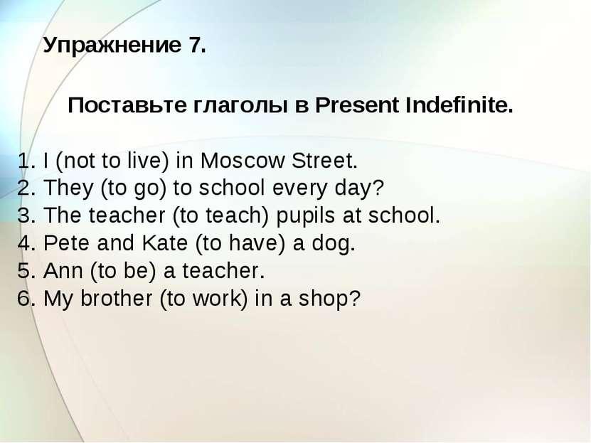 Упражнение 7. Поставьте глаголы в Present Indefinite. 1. I (not to live) in M...
