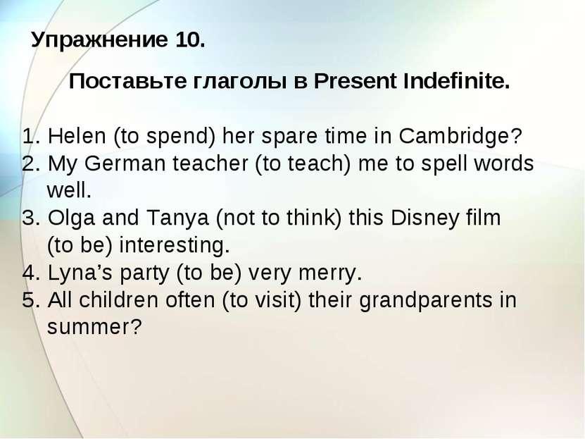 Упражнение 10. Поставьте глаголы в Present Indefinite. 1. Helen (to spend) he...