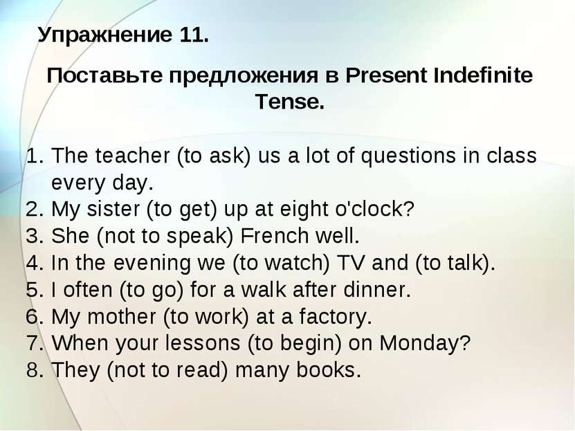 Упражнение 11. Поставьте предложения в Present Indefinite Tense. 1. The teach...