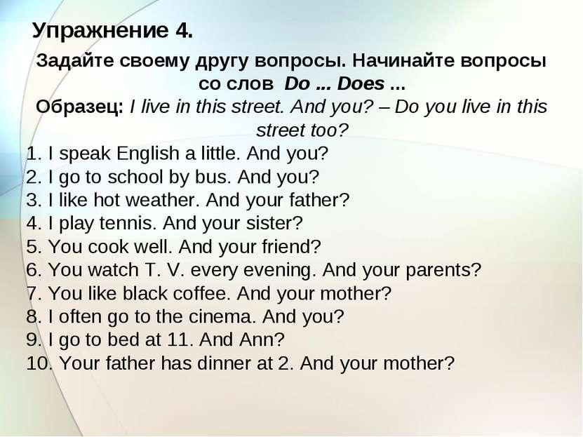 Упражнение 4. Задайте своему другу вопросы. Начинайте вопросы со слов Do ... ...