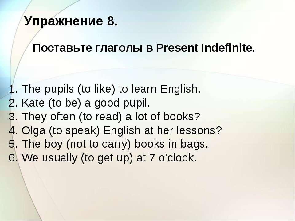 Упражнение 8. Поставьте глаголы в Present Indefinite. 1. The pupils (to like)...