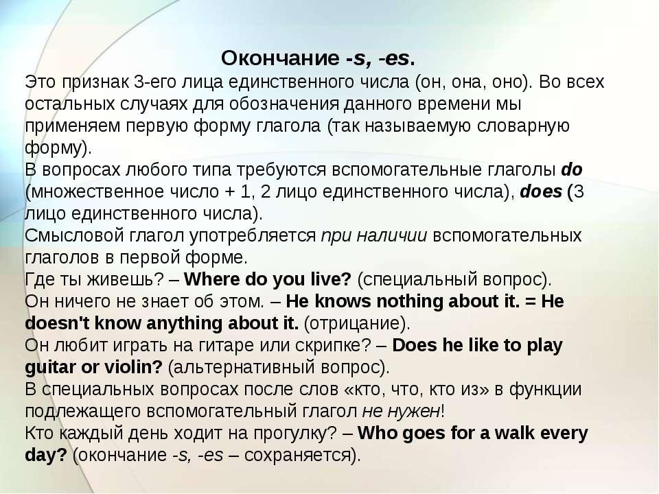 Окончание -s, -es. Это признак 3-его лица единственного числа (он, она, оно)....