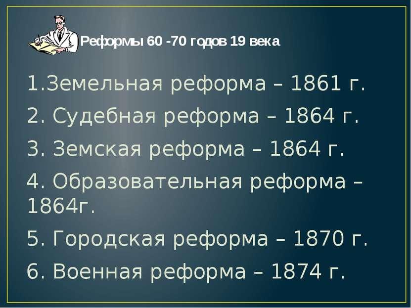 Реформы 60 -70 годов 19 века 1.Земельная реформа – 1861 г. 2. Судебная реформ...